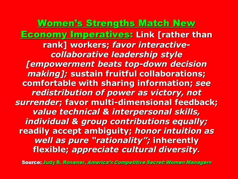 Women's Strengths Match New Economy Imperatives: Link [rather than rank] workers; favor interactive-collaborative leadership style [empowerment beats top-down decision making]; sustain fruitful collaborations; comfortable with sharing information; see redistribution of power as victory, not surrender; favor multi-dimensional feedback; value technical & interpersonal skills, individual & group contributions equally; readily accept ambiguity; honor intuition as well as pure rationality ; inherently flexible; appreciate cultural diversity. Source: Judy B. Rosener, America's Competitive Secret: Women Managers